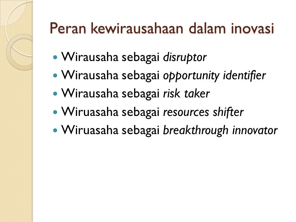 Inovasi & Perubahan innovation is the specific tool of entrepreneurs, the means which they exploit change as an opportunity for a different business or a different service (Drucker, 1997) Dalam bisnis inovasi berarti  A new way of delivering an existing product or service  A new way of informing the consumer about a product and promoting it to them  New ways of organizing labor and capital in order to produce the product or service  New approach to managing relationship with consumers and others organization