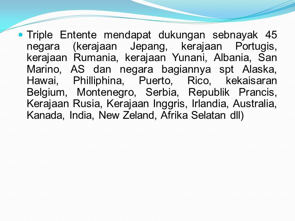 Triple Entente mendapat dukungan sebnayak 45 negara (kerajaan Jepang, kerajaan Portugis, kerajaan Rumania, kerajaan Yunani, Albania, San Marino, AS da