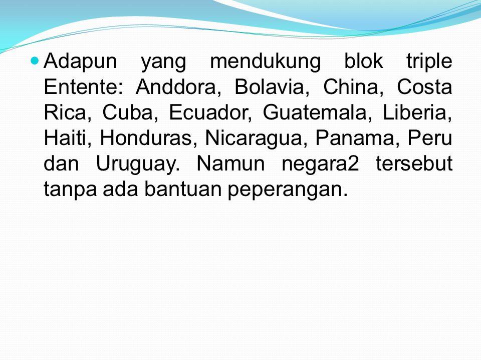 Adapun yang mendukung blok triple Entente: Anddora, Bolavia, China, Costa Rica, Cuba, Ecuador, Guatemala, Liberia, Haiti, Honduras, Nicaragua, Panama,