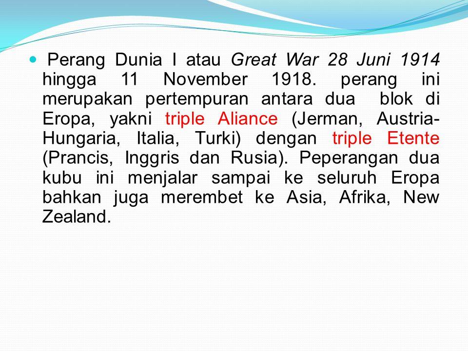 Perang Dunia I atau Great War 28 Juni 1914 hingga 11 November 1918. perang ini merupakan pertempuran antara dua blok di Eropa, yakni triple Aliance (J