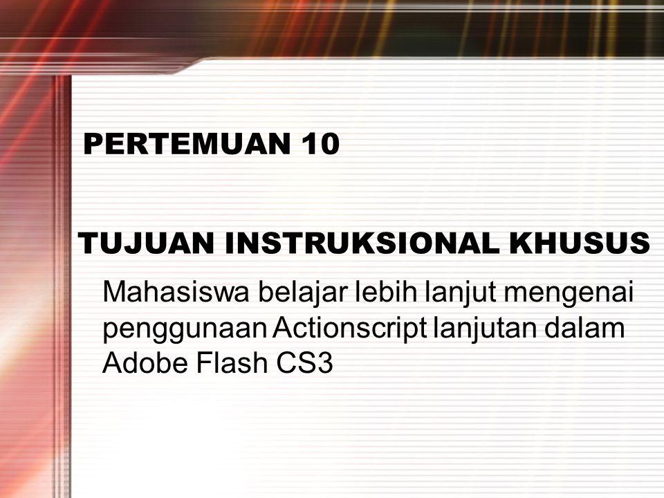 PERTEMUAN 2 PERTEMUAN 10 TUJUAN INSTRUKSIONAL KHUSUS Mahasiswa belajar lebih lanjut mengenai penggunaan Actionscript lanjutan dalam Adobe Flash CS3