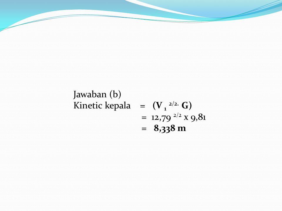 Jawaban (b) Kinetic kepala = (V 1 2/2. G) = 12,79 2/2 x 9,81 = 8,338 m