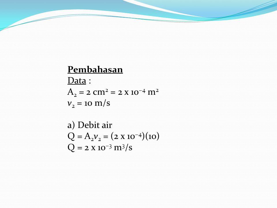 Pembahasan Data : A 2 = 2 cm 2 = 2 x 10 −4 m 2 v 2 = 10 m/s a) Debit air Q = A 2 v 2 = (2 x 10 −4 )(10) Q = 2 x 10 −3 m 3 /s