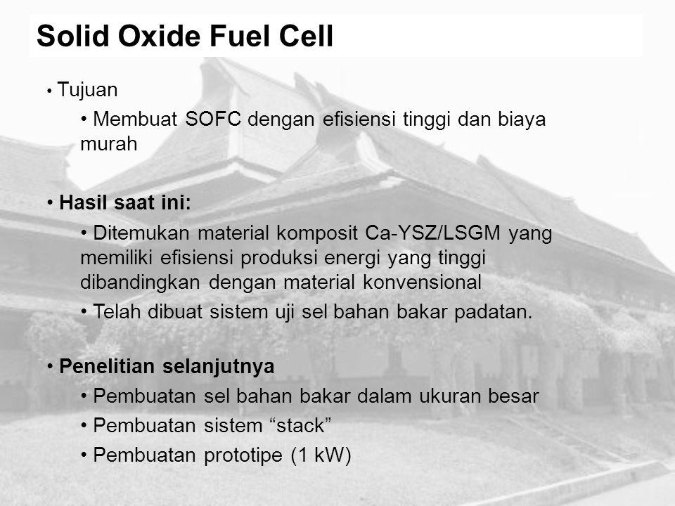 Solid Oxide Fuel Cell Tujuan Membuat SOFC dengan efisiensi tinggi dan biaya murah Hasil saat ini: Ditemukan material komposit Ca-YSZ/LSGM yang memilik