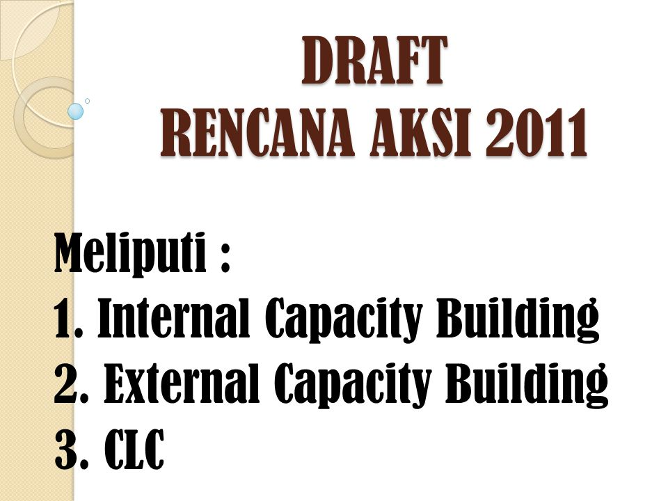 DRAFT RENCANA AKSI 2011 Meliputi : 1. Internal Capacity Building 2. External Capacity Building 3. CLC