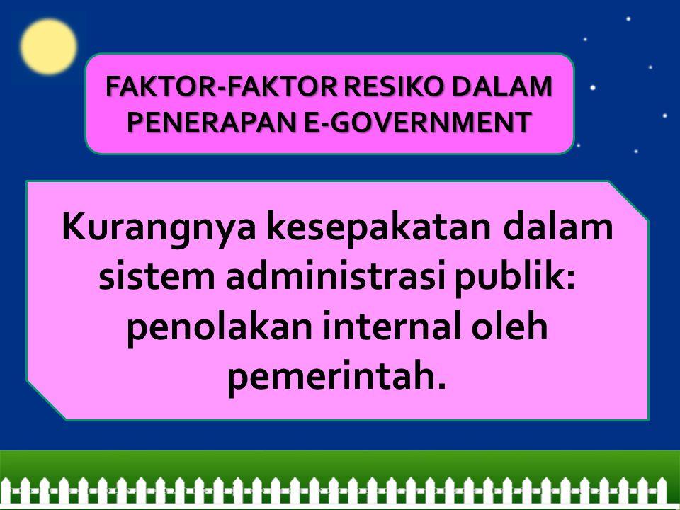 Kurangnya kesepakatan dalam sistem administrasi publik: penolakan internal oleh pemerintah. FAKTOR-FAKTOR RESIKO DALAM PENERAPAN E-GOVERNMENT