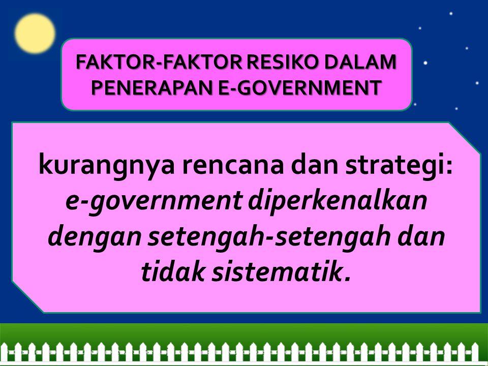 kurangnya rencana dan strategi: e-government diperkenalkan dengan setengah-setengah dan tidak sistematik. FAKTOR-FAKTOR RESIKO DALAM PENERAPAN E-GOVER