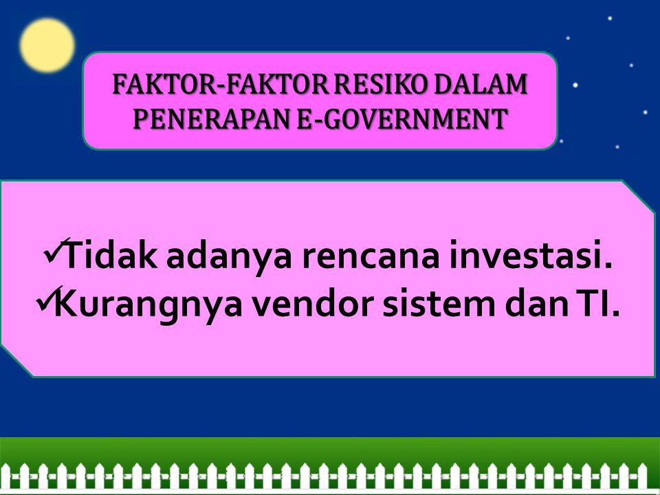 Tidak adanya rencana investasi. Kurangnya vendor sistem dan TI. FAKTOR-FAKTOR RESIKO DALAM PENERAPAN E-GOVERNMENT