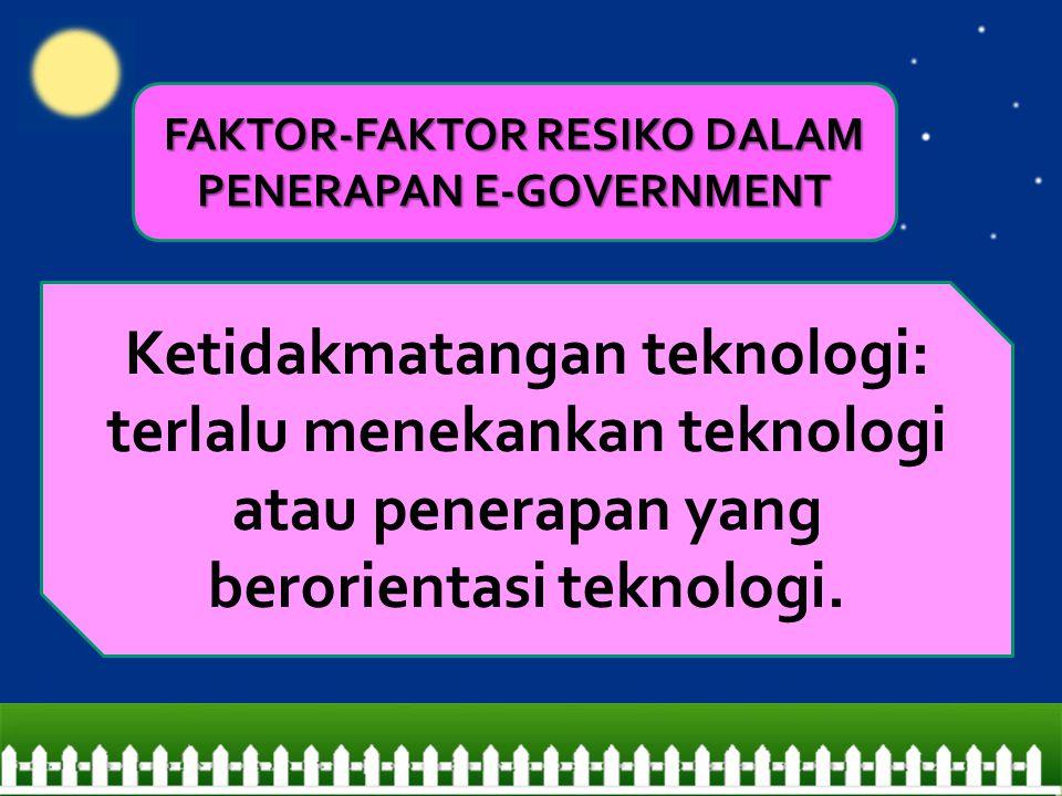Ketidakmatangan teknologi: terlalu menekankan teknologi atau penerapan yang berorientasi teknologi. FAKTOR-FAKTOR RESIKO DALAM PENERAPAN E-GOVERNMENT
