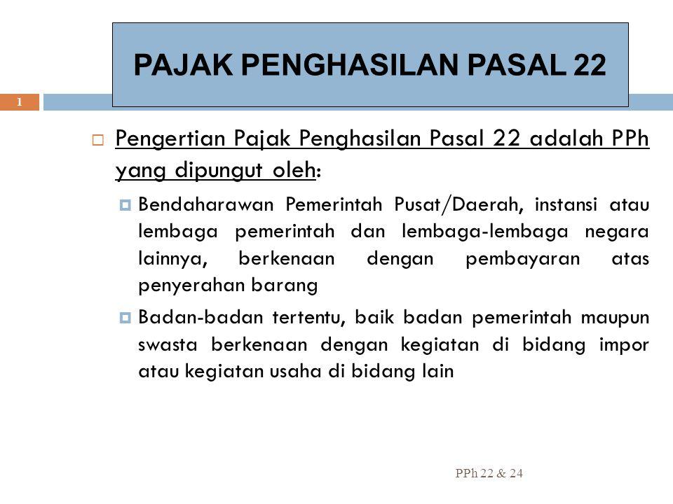 PPh 22 & 24 1  Pengertian Pajak Penghasilan Pasal 22 adalah PPh yang dipungut oleh:  Bendaharawan Pemerintah Pusat/Daerah, instansi atau lembaga pem