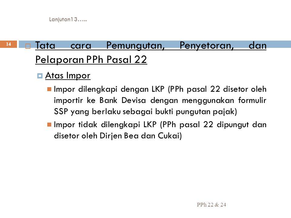 Lanjutan13….. PPh 22 & 24 14  Tata cara Pemungutan, Penyetoran, dan Pelaporan PPh Pasal 22  Atas Impor Impor dilengkapi dengan LKP (PPh pasal 22 dis