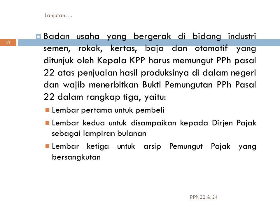 Lanjutan…. PPh 22 & 24 17  Badan usaha yang bergerak di bidang industri semen, rokok, kertas, baja dan otomotif yang ditunjuk oleh Kepala KPP harus m