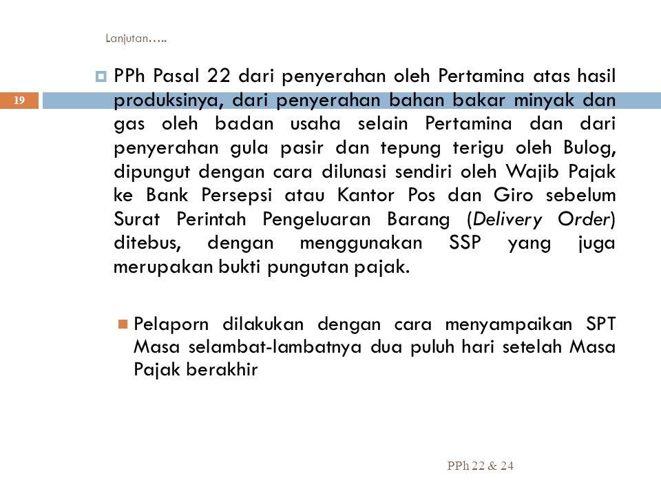 Lanjutan….. PPh 22 & 24 19  PPh Pasal 22 dari penyerahan oleh Pertamina atas hasil produksinya, dari penyerahan bahan bakar minyak dan gas oleh badan