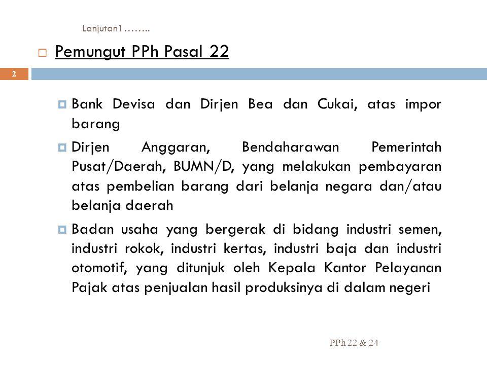 Lanjutan1…….. PPh 22 & 24 2  Pemungut PPh Pasal 22  Bank Devisa dan Dirjen Bea dan Cukai, atas impor barang  Dirjen Anggaran, Bendaharawan Pemerint