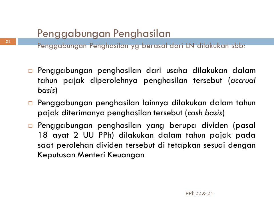 Penggabungan Penghasilan Penggabungan Penghasilan yg berasal dari LN dilakukan sbb: PPh 22 & 24 21  Penggabungan penghasilan dari usaha dilakukan dal