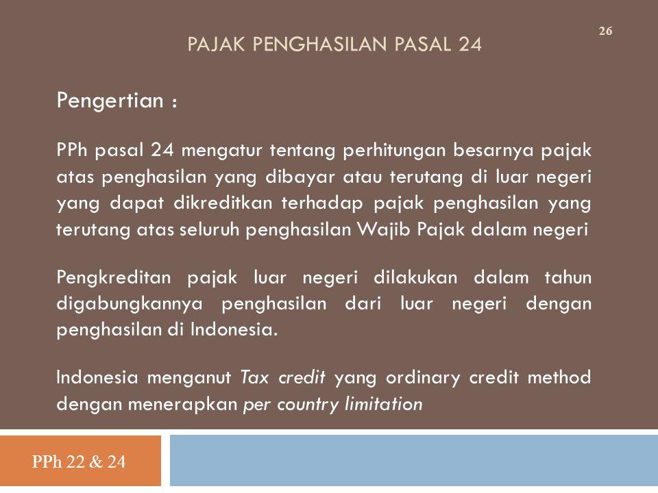 PAJAK PENGHASILAN PASAL 24 Pengertian : PPh pasal 24 mengatur tentang perhitungan besarnya pajak atas penghasilan yang dibayar atau terutang di luar n