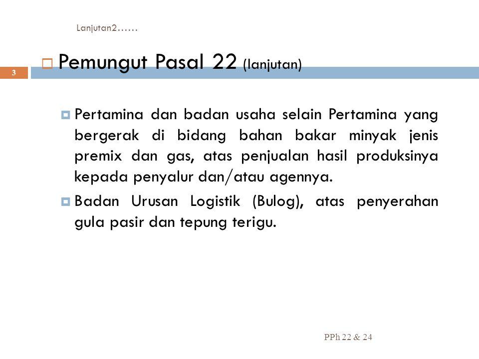 Lanjutan2…… PPh 22 & 24 3  Pemungut Pasal 22 (lanjutan)  Pertamina dan badan usaha selain Pertamina yang bergerak di bidang bahan bakar minyak jenis