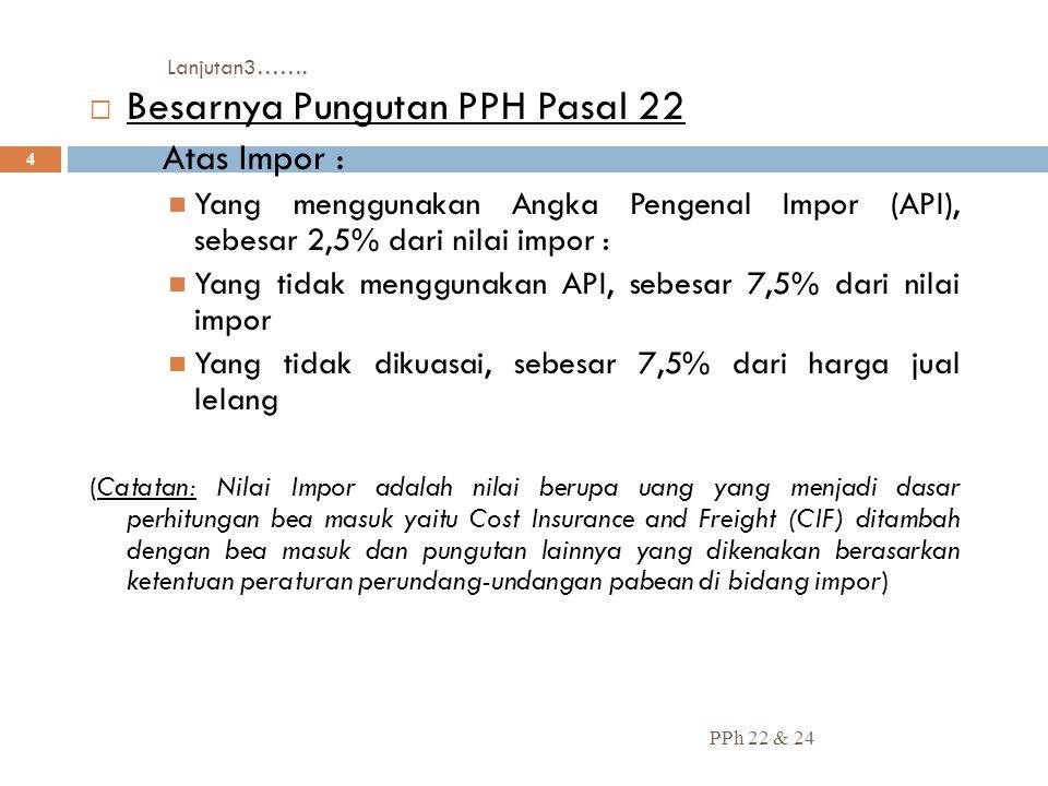 Lanjutan3……. PPh 22 & 24 4  Besarnya Pungutan PPH Pasal 22  Atas Impor : Yang menggunakan Angka Pengenal Impor (API), sebesar 2,5% dari nilai impor