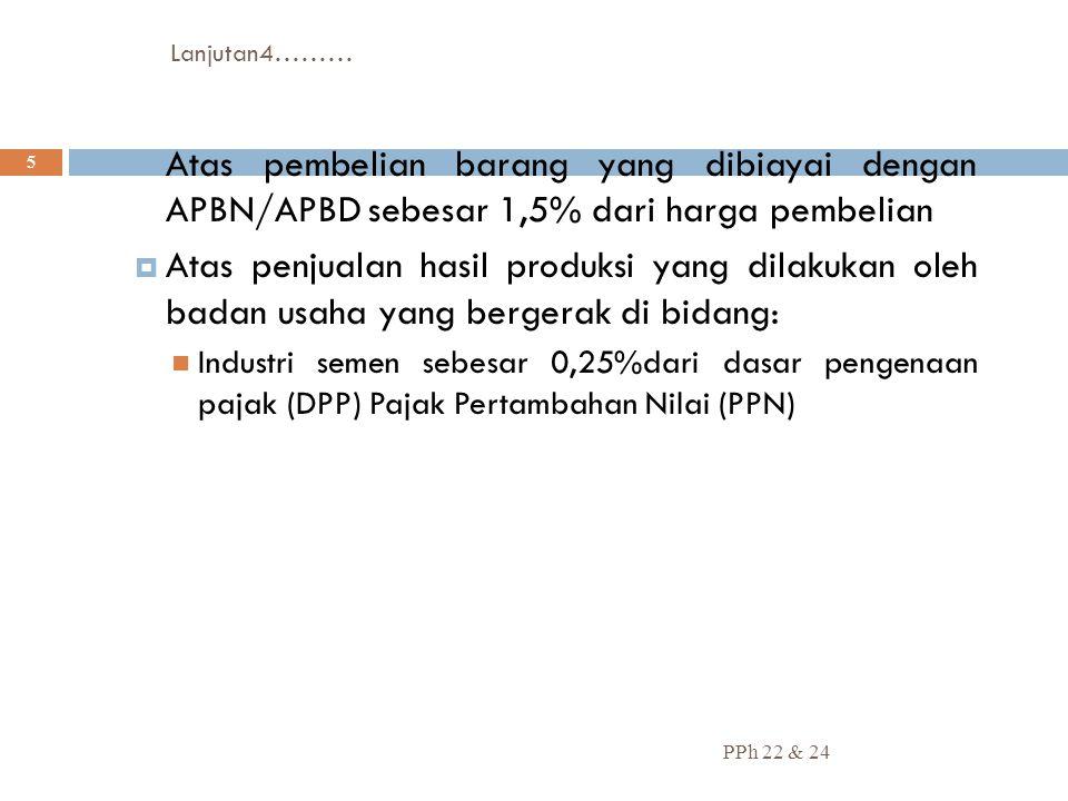 Lanjutan4……… PPh 22 & 24 5  Atas pembelian barang yang dibiayai dengan APBN/APBD sebesar 1,5% dari harga pembelian  Atas penjualan hasil produksi ya