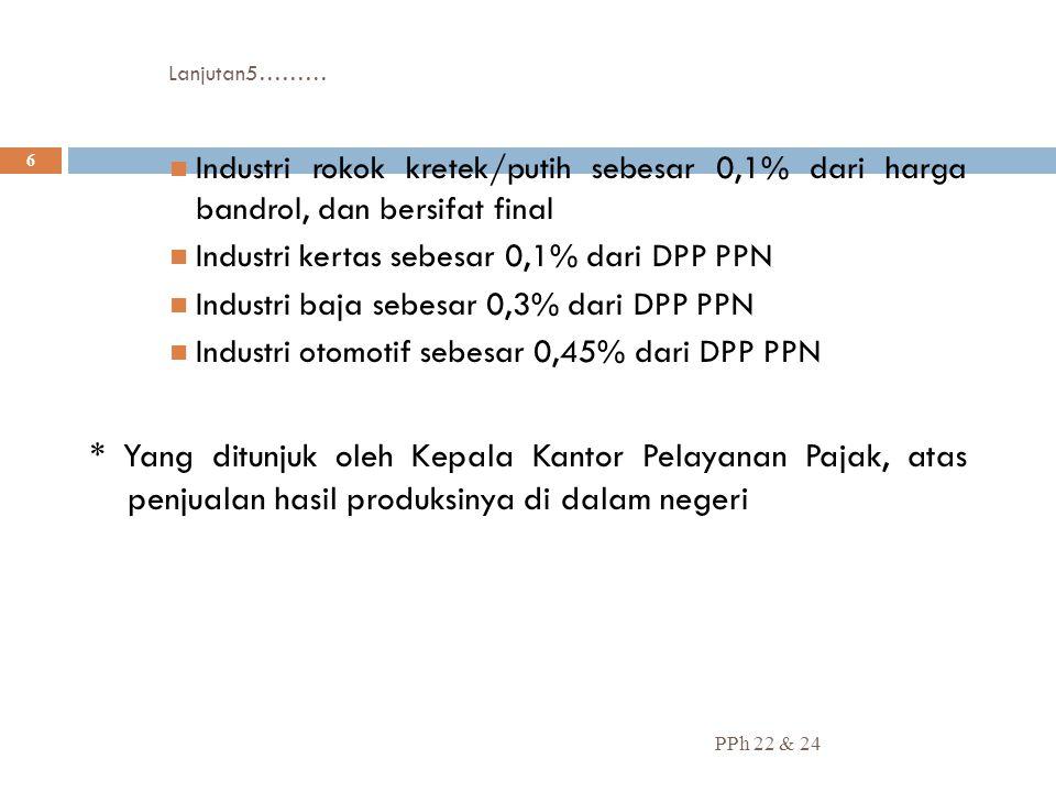 Lanjutan5……… PPh 22 & 24 6 Industri rokok kretek/putih sebesar 0,1% dari harga bandrol, dan bersifat final Industri kertas sebesar 0,1% dari DPP PPN I