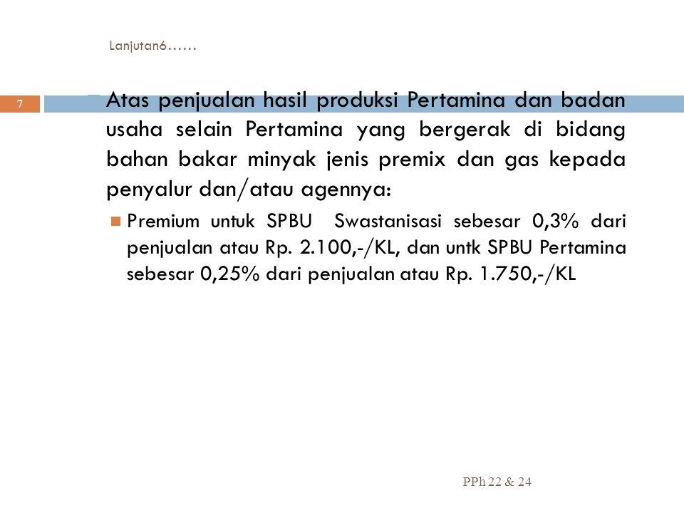 Lanjutan6…… PPh 22 & 24 7  Atas penjualan hasil produksi Pertamina dan badan usaha selain Pertamina yang bergerak di bidang bahan bakar minyak jenis