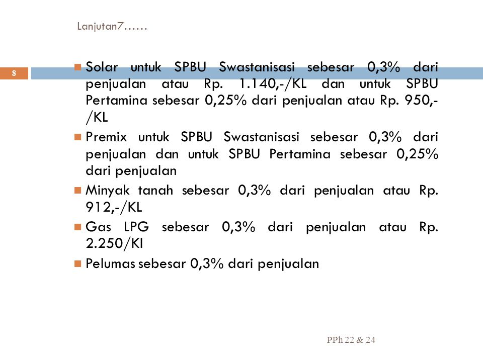Lanjutan7…… PPh 22 & 24 8 Solar untuk SPBU Swastanisasi sebesar 0,3% dari penjualan atau Rp. 1.140,-/KL dan untuk SPBU Pertamina sebesar 0,25% dari pe