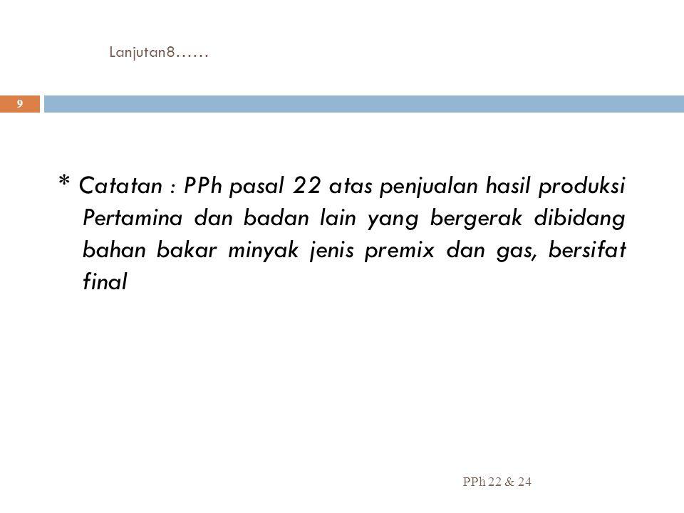 Lanjutan8…… PPh 22 & 24 9 * Catatan : PPh pasal 22 atas penjualan hasil produksi Pertamina dan badan lain yang bergerak dibidang bahan bakar minyak je
