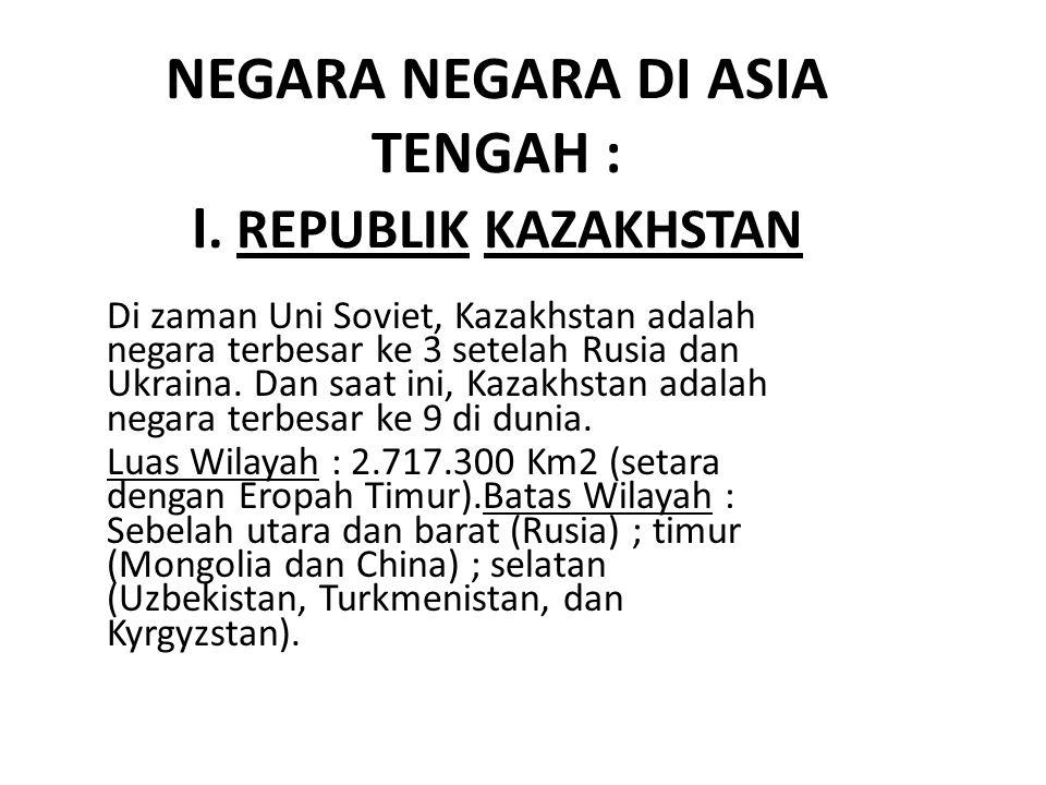 NEGARA NEGARA DI ASIA TENGAH : I. REPUBLIK KAZAKHSTAN Di zaman Uni Soviet, Kazakhstan adalah negara terbesar ke 3 setelah Rusia dan Ukraina. Dan saat