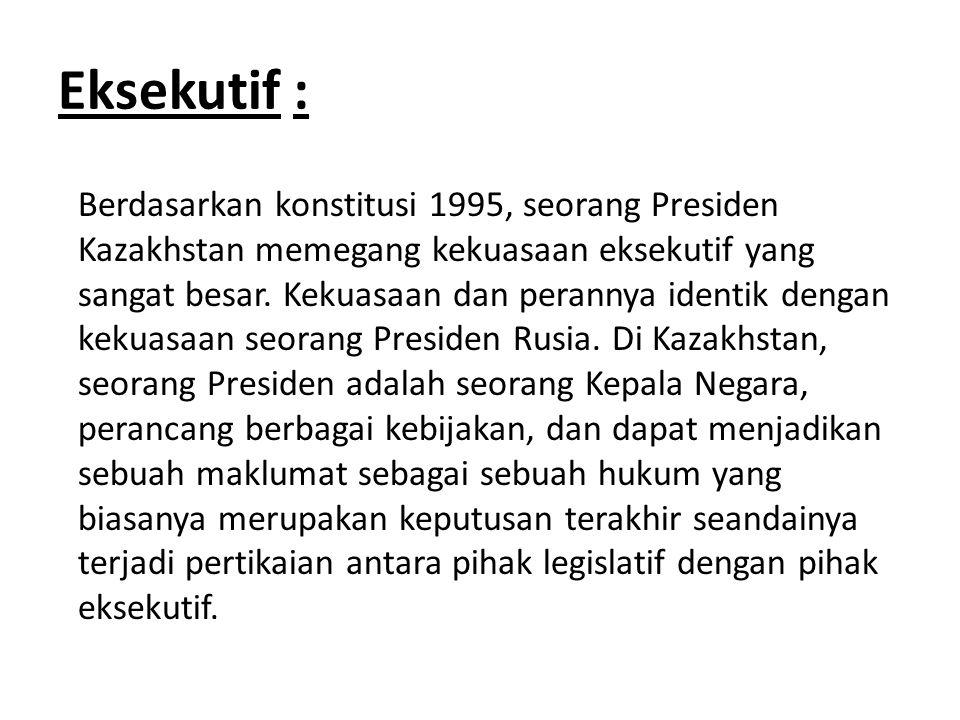 Eksekutif : Berdasarkan konstitusi 1995, seorang Presiden Kazakhstan memegang kekuasaan eksekutif yang sangat besar. Kekuasaan dan perannya identik de