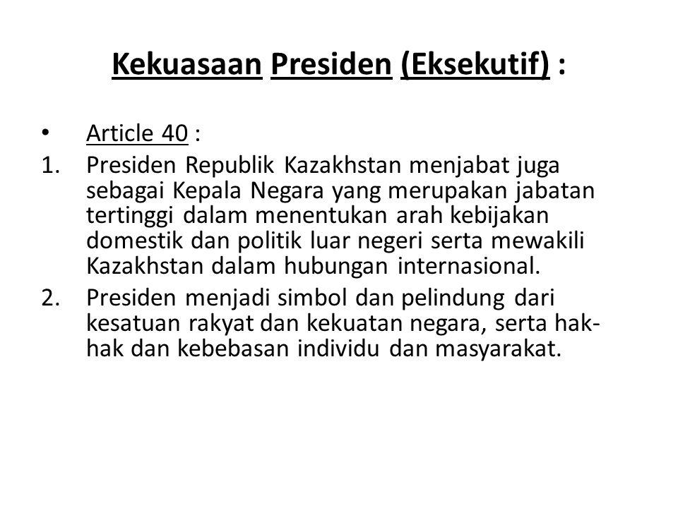 Kekuasaan Presiden (Eksekutif) : Article 40 : 1.Presiden Republik Kazakhstan menjabat juga sebagai Kepala Negara yang merupakan jabatan tertinggi dala