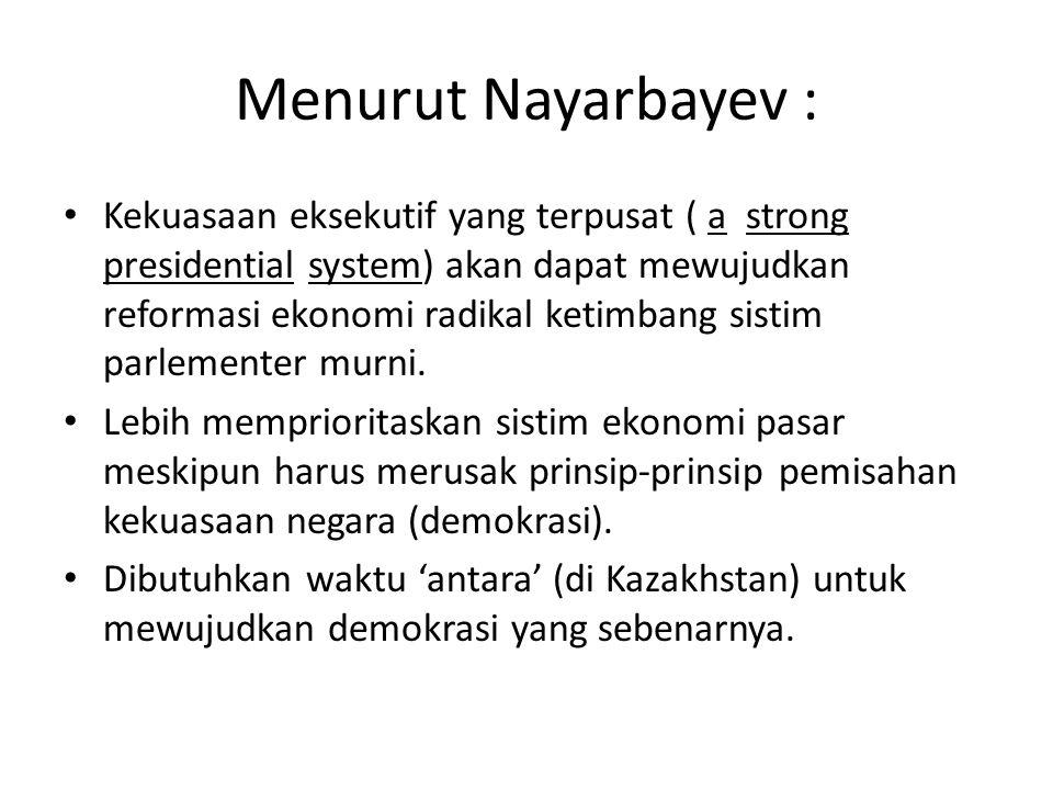 Menurut Nayarbayev : Kekuasaan eksekutif yang terpusat ( a strong presidential system) akan dapat mewujudkan reformasi ekonomi radikal ketimbang sisti