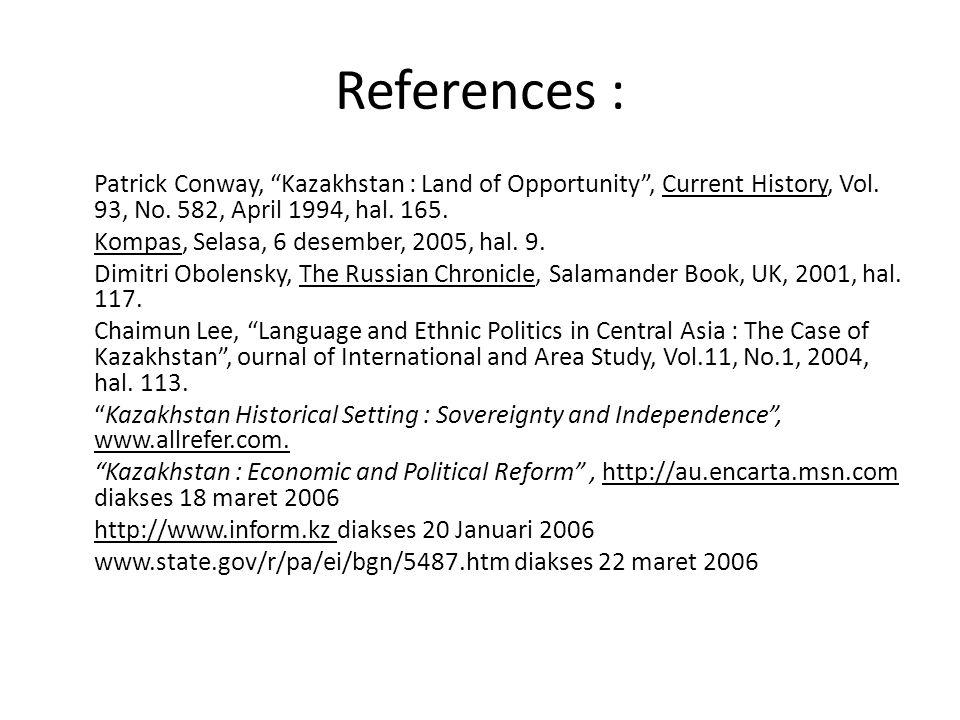 "References : Patrick Conway, ""Kazakhstan : Land of Opportunity"", Current History, Vol. 93, No. 582, April 1994, hal. 165. Kompas, Selasa, 6 desember,"