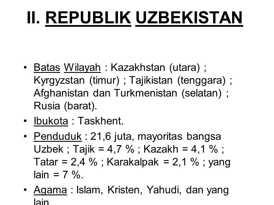 II. REPUBLIK UZBEKISTAN Batas Wilayah : Kazakhstan (utara) ; Kyrgyzstan (timur) ; Tajikistan (tenggara) ; Afghanistan dan Turkmenistan (selatan) ; Rus