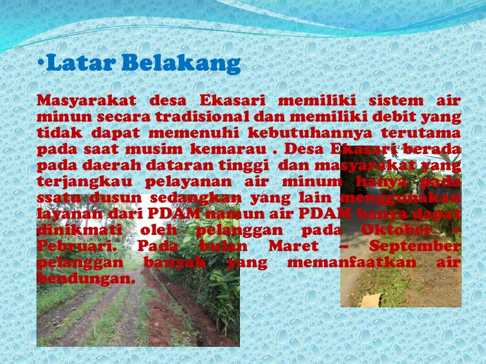 Latar Belakang Masyarakat desa Ekasari memiliki sistem air minun secara tradisional dan memiliki debit yang tidak dapat memenuhi kebutuhannya terutama pada saat musim kemarau.