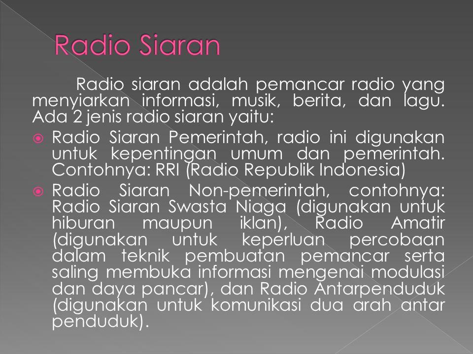 Radio siaran adalah pemancar radio yang menyiarkan informasi, musik, berita, dan lagu. Ada 2 jenis radio siaran yaitu:  Radio Siaran Pemerintah, radi