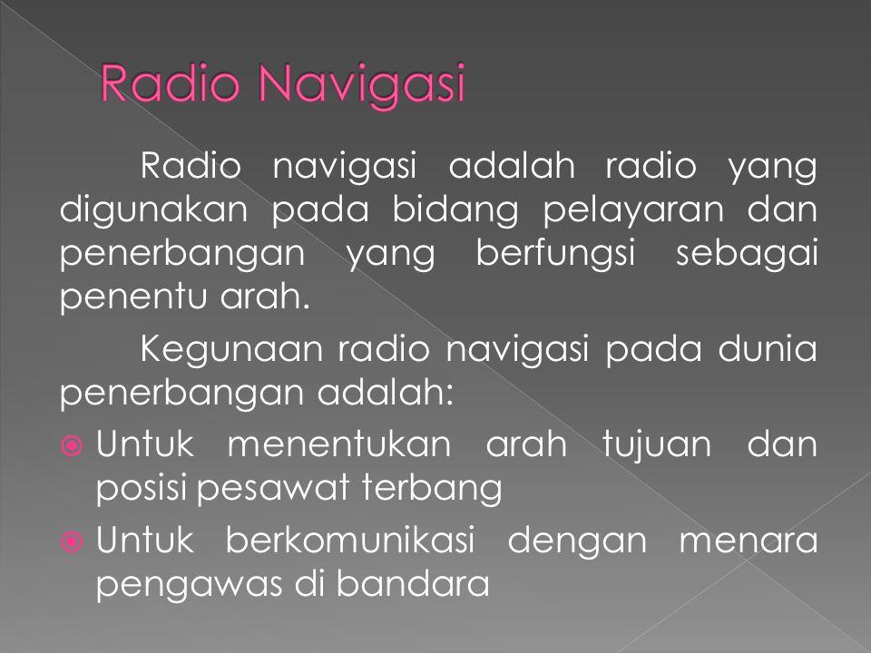 Radio navigasi adalah radio yang digunakan pada bidang pelayaran dan penerbangan yang berfungsi sebagai penentu arah. Kegunaan radio navigasi pada dun