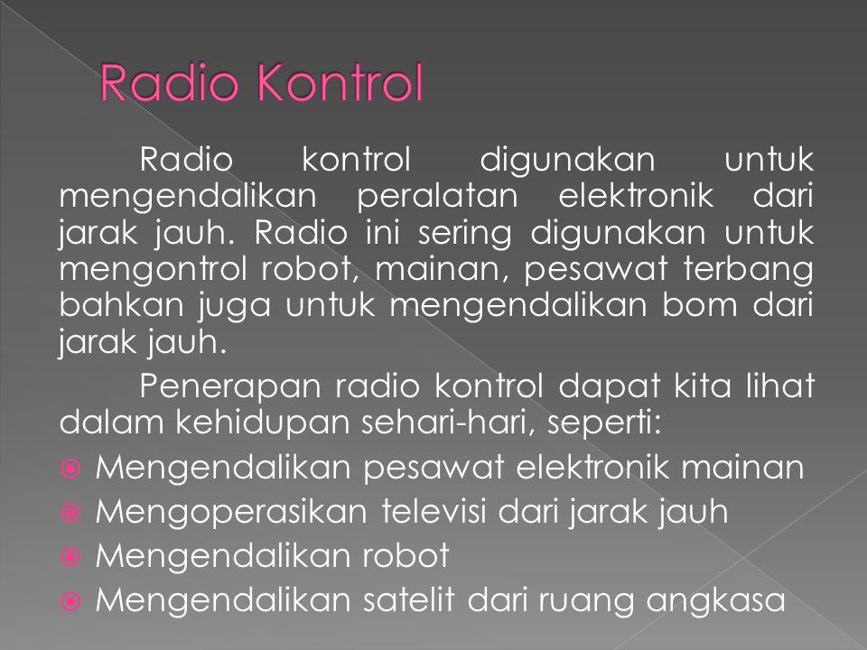 Radio kontrol digunakan untuk mengendalikan peralatan elektronik dari jarak jauh. Radio ini sering digunakan untuk mengontrol robot, mainan, pesawat t