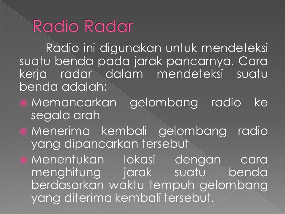 Radio ini digunakan untuk mendeteksi suatu benda pada jarak pancarnya. Cara kerja radar dalam mendeteksi suatu benda adalah:  Memancarkan gelombang r