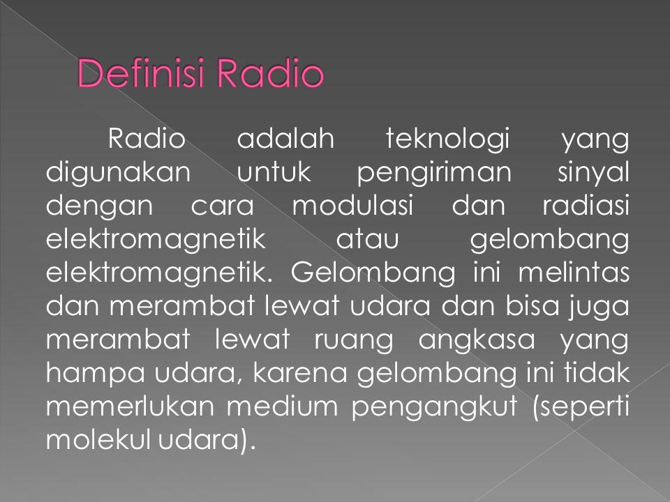 Radio adalah teknologi yang digunakan untuk pengiriman sinyal dengan cara modulasi dan radiasi elektromagnetik atau gelombang elektromagnetik. Gelomba