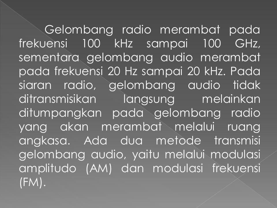 Gelombang radio merambat pada frekuensi 100 kHz sampai 100 GHz, sementara gelombang audio merambat pada frekuensi 20 Hz sampai 20 kHz. Pada siaran rad