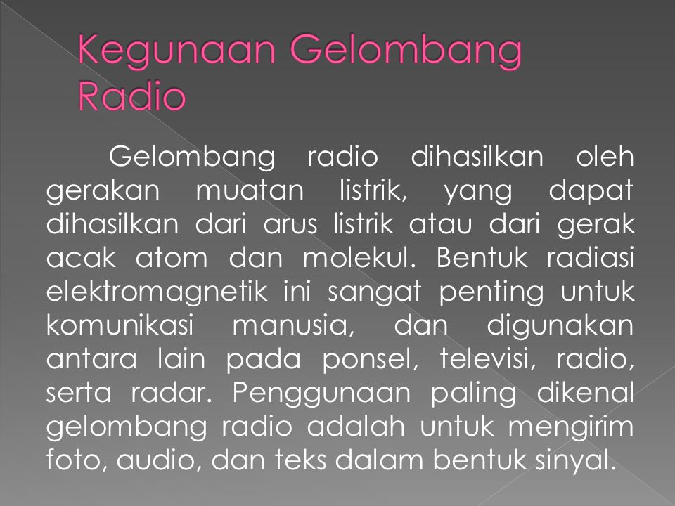 Gelombang radio dihasilkan oleh gerakan muatan listrik, yang dapat dihasilkan dari arus listrik atau dari gerak acak atom dan molekul. Bentuk radiasi