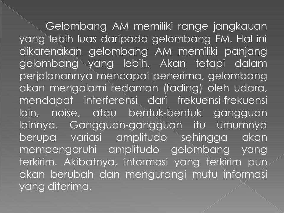 Gelombang AM memiliki range jangkauan yang lebih luas daripada gelombang FM. Hal ini dikarenakan gelombang AM memiliki panjang gelombang yang lebih. A