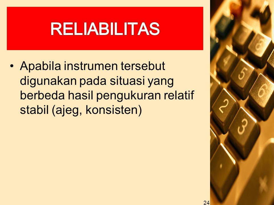 Apabila instrumen tersebut digunakan pada situasi yang berbeda hasil pengukuran relatif stabil (ajeg, konsisten) 24