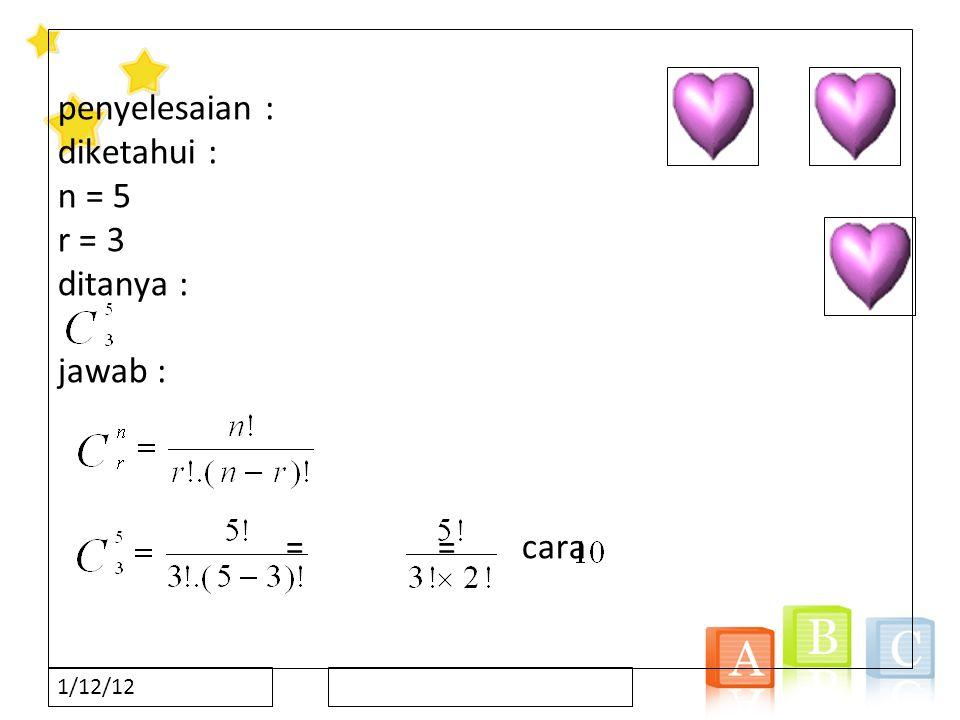1/12/12 penyelesaian : diketahui : n = 5 r = 3 ditanya : jawab : == cara