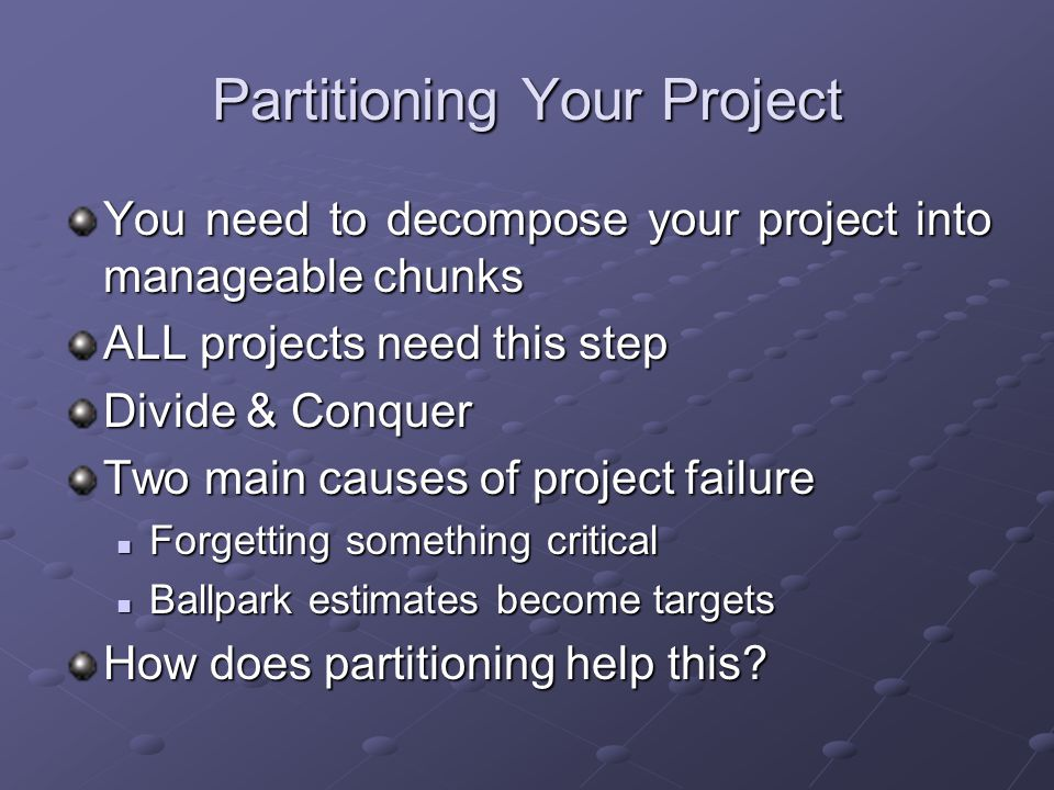 Partitioning Your Project You need to decompose your project into manageable chunks ALL projects need this step Divide & Conquer Two main causes of project failure Forgetting something critical Forgetting something critical Ballpark estimates become targets Ballpark estimates become targets How does partitioning help this?
