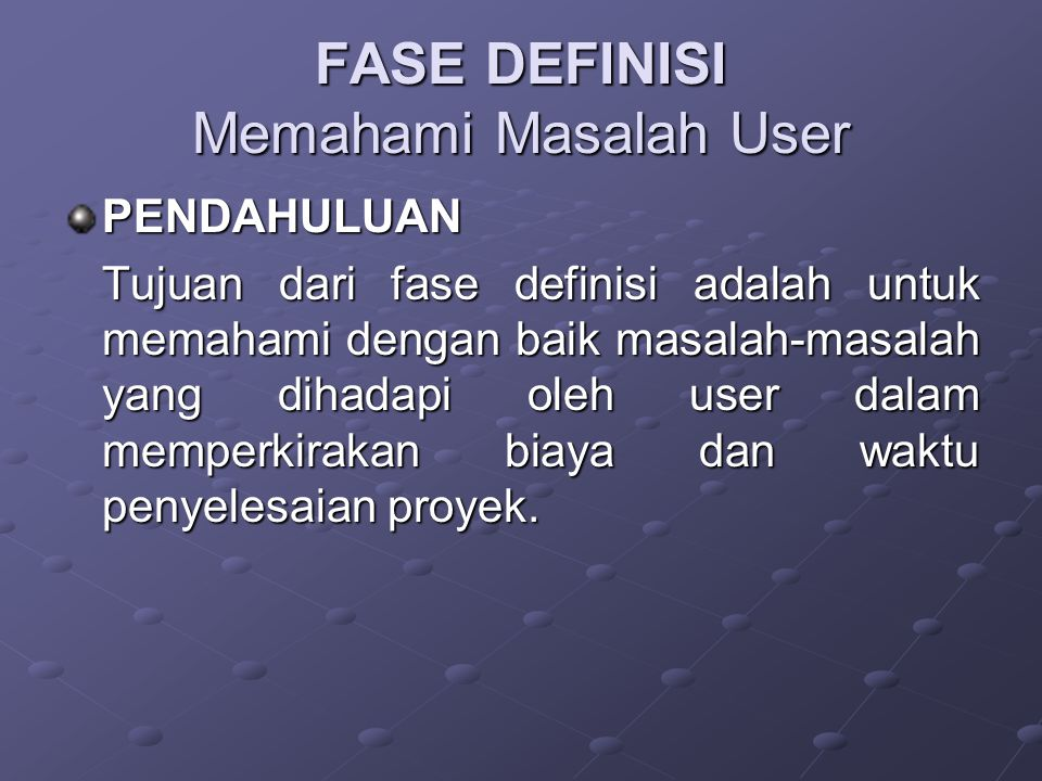 FASE DEFINISI Memahami Masalah User PENDAHULUAN Tujuan dari fase definisi adalah untuk memahami dengan baik masalah-masalah yang dihadapi oleh user da