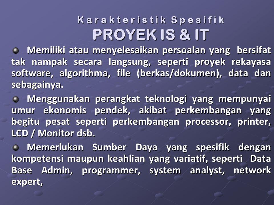 K a r a k t e r i s t i k S p e s i f i k PROYEK IS & IT Memiliki atau menyelesaikan persoalan yang bersifat tak nampak secara langsung, seperti proye