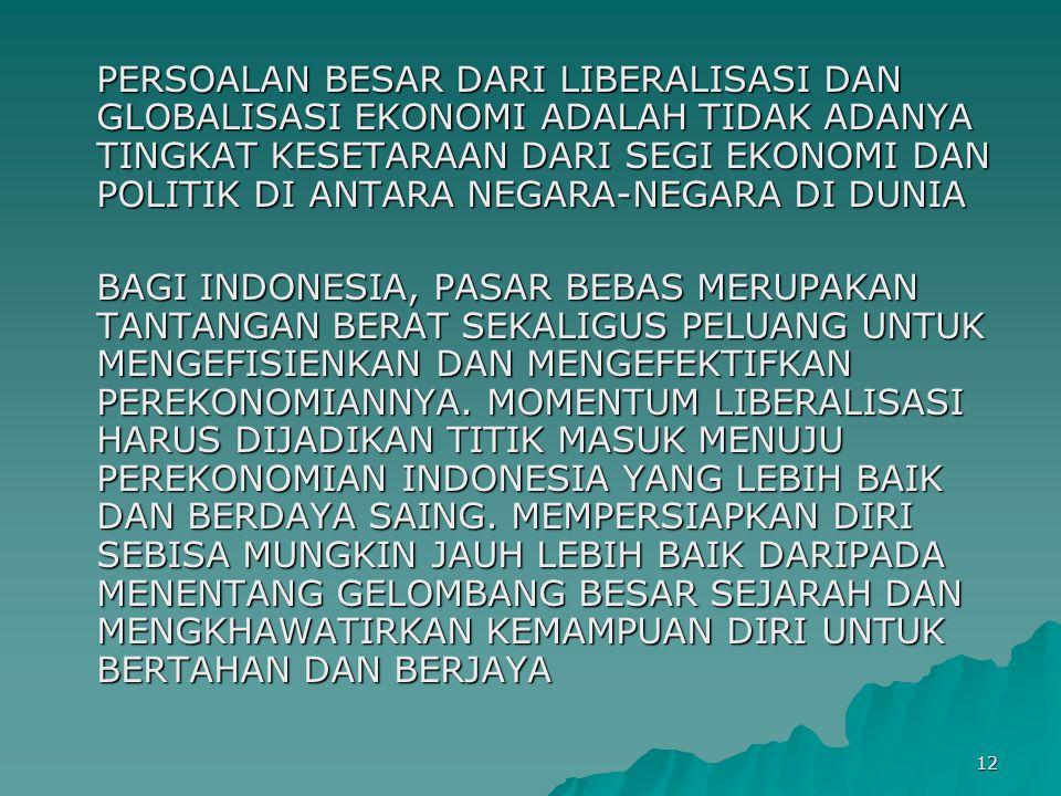 12 PERSOALAN BESAR DARI LIBERALISASI DAN GLOBALISASI EKONOMI ADALAH TIDAK ADANYA TINGKAT KESETARAAN DARI SEGI EKONOMI DAN POLITIK DI ANTARA NEGARA-NEGARA DI DUNIA BAGI INDONESIA, PASAR BEBAS MERUPAKAN TANTANGAN BERAT SEKALIGUS PELUANG UNTUK MENGEFISIENKAN DAN MENGEFEKTIFKAN PEREKONOMIANNYA.