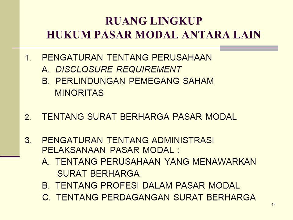 18 RUANG LINGKUP HUKUM PASAR MODAL ANTARA LAIN 1. PENGATURAN TENTANG PERUSAHAAN A. DISCLOSURE REQUIREMENT B. PERLINDUNGAN PEMEGANG SAHAM MINORITAS 2.