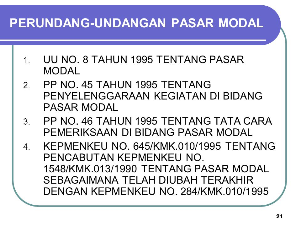 21 PERUNDANG-UNDANGAN PASAR MODAL 1. UU NO. 8 TAHUN 1995 TENTANG PASAR MODAL 2. PP NO. 45 TAHUN 1995 TENTANG PENYELENGGARAAN KEGIATAN DI BIDANG PASAR